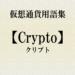 【仮想通貨用語集】『Crypto(クリプト)』とは?